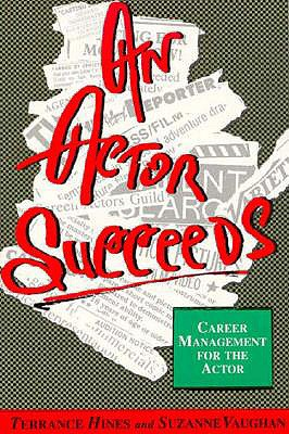 An Actor Succeeds: Career Management for the Actor - Hines, Terrance, and Vaughan, Suzy