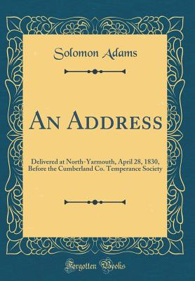 An Address: Delivered at North-Yarmouth, April 28, 1830, Before the Cumberland Co. Temperance Society (Classic Reprint) - Adams, Solomon
