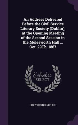 An Address Delivered Before the Civil Service Literary Society (Dublin), at the Opening Meeting of the Second Session in the Molesworth Hall ... Oct. 29th, 1867 - Jephson, Henry Lorenzo