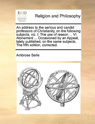 An Address to the Serious and Candid Professors of Christianity, on the Following Subjects, Viz. I. the Use of Reason ... VI. Atonement ... Occasioned by an Appeal, Lately Published, on the Same Subjects. the Fifth Edition, Corrected. - Serle, Ambrose