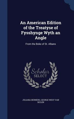 An American Edition of the Treatyse of Fysshynge Wyth an Angle: From the Boke of St. Albans - Berners, Juliana, and Van Siclen, George West