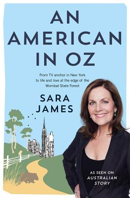 An American in Oz: From Tv Anchor in New York to Life and Love at the Edge of the Wombat State Forest - James, Sara