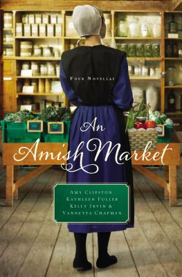 An Amish Market: Four Novellas - Clipston, Amy, and Fuller, Kathleen, Dr., and Irvin, Kelly