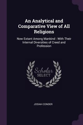 An Analytical and Comparative View of All Religions: Now Extant Among Mankind: With Their Internal Diversities of Creed and Profession - Conder, Josiah, Professor