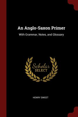 An Anglo-Saxon Primer: With Grammar, Notes, and Glossary - Sweet, Henry