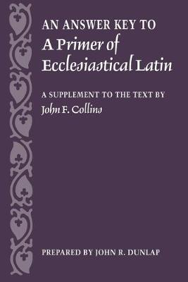 An Answer Key to a Primer of Ecclesiastical Latin: A Supplement to the Text - Dunlap, John R