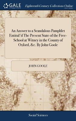 An Answer to a Scandalous Pamphlet Entitul'd the Present State of the Free-School at Witney in the County of Oxford, &c. by John Goole - Goole, John