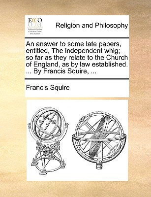 An Answer to Some Late Papers, Entitled, the Independent Whig; So Far as They Relate to the Church of England, as by Law Established. ... by Francis Squire, ... - Squire, Francis