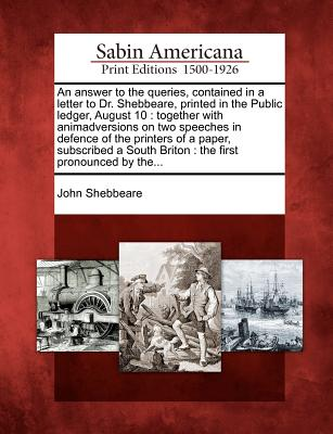 An Answer to the Queries, Contained in a Letter to Dr. Shebbeare, Printed in the Public Ledger, August 10: Together with Animadversions on Two Speeches in Defence of the Printers of a Paper, Subscribed a South Briton: The First Pronounced by The... - Shebbeare, John