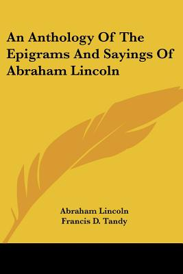 An Anthology of the Epigrams and Sayings of Abraham Lincoln - Lincoln, Abraham, and Tandy, Francis D (Editor)