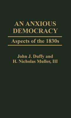 An Anxious Democracy: Aspects of the 1830s - Duffy, John J, and Muller III, H Nicholas