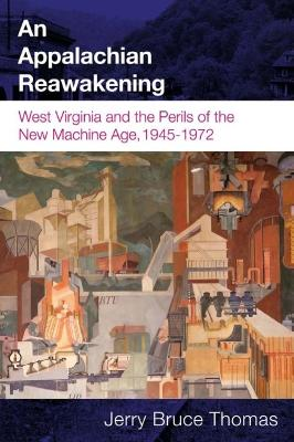 An Appalachian Reawakening: West Virginia and the Perils of the New Machine Age, 1945-1972 - Thomas, Jerry B