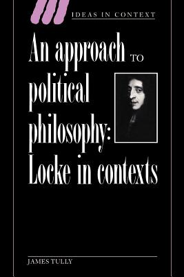 An Approach to Political Philosophy: Locke in Contexts - Tully, James (Editor), and Skinner, Quentin (Editor), and Daston, Lorraine, Professor (Editor)