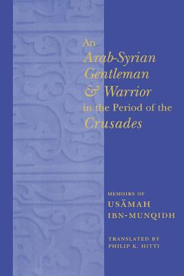An Arab-Syrian Gentleman and Warrior in the Period of the Crusades: Memoirs of Usamah Ibn-Munqidh - Hitti, Philip K (Translated by), and Bulliet, Richard (Foreword by)