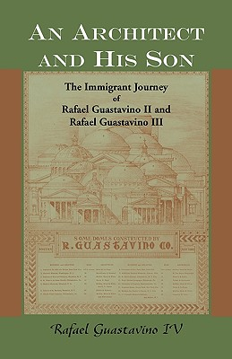 An Architect and His Son: The Immigrant Journey of Rafael Guastavino II and Rafael Guastavino III - Guastavino, Rafael, IV