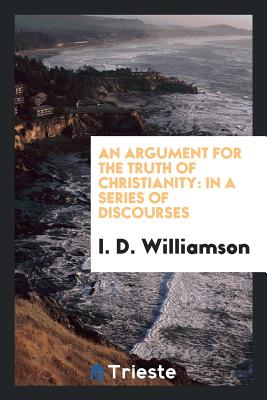 An Argument for the Truth of Christianity: In a Series of Discourses - Williamson, I D