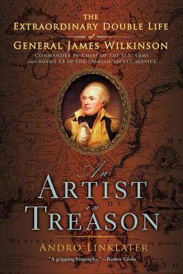 An Artist in Treason: The Extraordinary Double Life of General James Wilkinson - Linklater, Andro