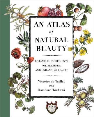 An Atlas of Natural Beauty: Botanical Ingredients for Retaining and Enhancing Beauty - de Taillac, Victoire, and Touhami, Ramdane