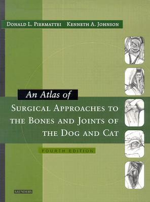 An Atlas of Surgical Approaches to the Bones and Joints of the Dog and Cat - Piermattei, Donald L