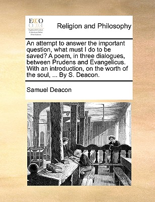 An Attempt to Answer the Important Question, What Must I Do to Be Saved? a Poem, in Three Dialogues, Between Prudens and Evangelicus. with an Introduction, on the Worth of the Soul, ... by S. Deacon. - Deacon, Samuel