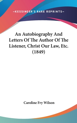 An Autobiography and Letters of the Author of the Listener, Christ Our Law, Etc. (1849) - Wilson, Caroline Fry
