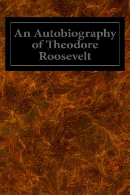 An Autobiography of Theodore Roosevelt - Roosevelt, Theodore, IV