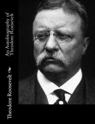 An Autobiography of Theodore Roosevelt - Roosevelt, Theodore