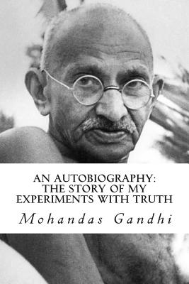 An Autobiography: The Story of My Experiments with Truth - Gandhi, Mohandas