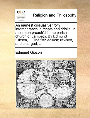 An Earnest Dissuasive from Intemperance in Meats and Drinks: In a Sermon Preach'd in the Parish Church of Lambeth. by Edmund Gibson, ... the Fifth Edition; Revised, and Enlarged, ... - Gibson, Edmund