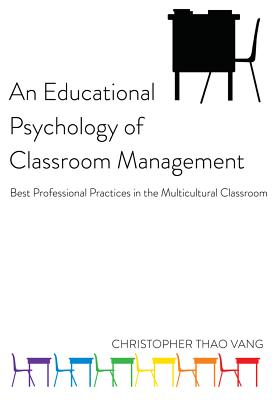 An Educational Psychology of Classroom Management: Best Professional Practices in the Multicultural Classroom - Vang, Christopher Thao