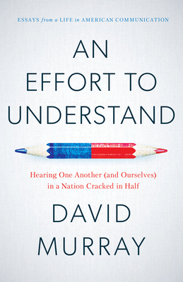 An Effort to Understand: Hearing One Another (and Ourselves) in a Nation Cracked in Half - Murray, David