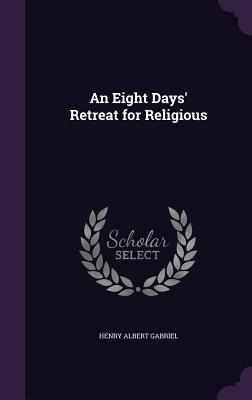 An Eight Days' Retreat for Religious - Gabriel, Henry Albert