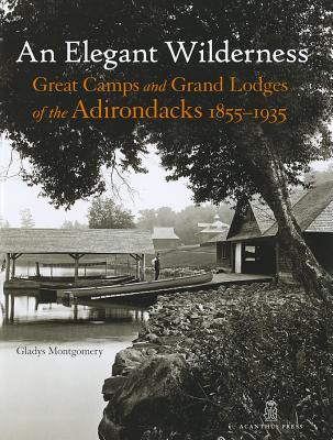 An Elegant Wilderness: Great Camps and Grand Lodges of the Adirondacks, 1855-1935 - Montgomery, Gladys