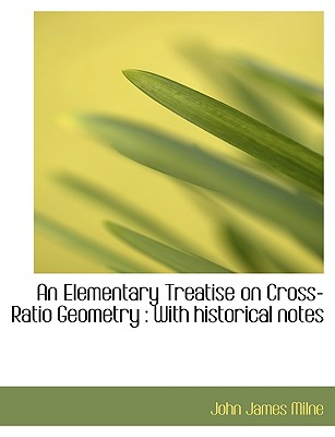 An Elementary Treatise on Cross-Ratio Geometry: With Historical Notes - Milne, John James