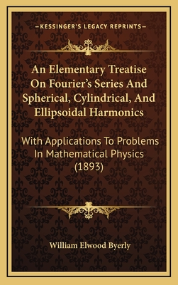 An Elementary Treatise on Fourier's Series and Spherical, Cylindrical, and Ellipsoidal Harmonics: With Applications to Problems in Mathematical Physics (1893) - Byerly, William Elwood