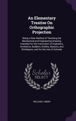 An Elementary Treatise on Orthographic Projection: Being a New Method of Teaching the Mechanical and Engineering Drawing, Intended for the Instruction of Engineers, Architects, Builders, Smiths, Masons, and Bricklayers, and for the Use of Schools - Binns, William S
