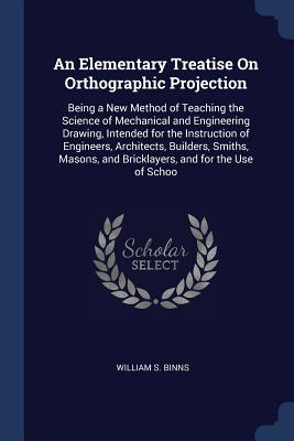 An Elementary Treatise on Orthographic Projection: Being a New Method of Teaching the Science of Mechanical and Engineering Drawing, Intended for the Instruction of Engineers, Architects, Builders, Smiths, Masons, and Bricklayers, and for the Use of Schoo - Binns, William S
