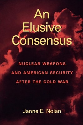 An Elusive Consensus: Nuclear Weapons and American Security After the Cold War - Nolan, Janne E