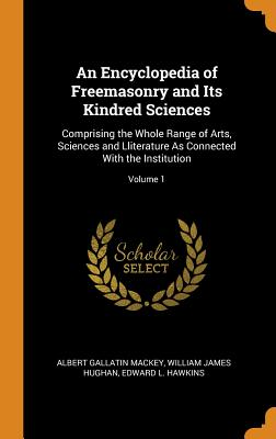 An Encyclopedia of Freemasonry and Its Kindred Sciences: Comprising the Whole Range of Arts, Sciences and Lliterature as Connected with the Institution; Volume 1 - Mackey, Albert Gallatin, and Hughan, William James, and Hawkins, Edward L