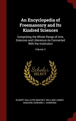 An Encyclopedia of Freemasonry and Its Kindred Sciences: Comprising the Whole Range of Arts, Sciences and Lliterature as Connected with the Institution; Volume 2 - Mackey, Albert Gallatin, and Hughan, William James, and Hawkins, Edward L