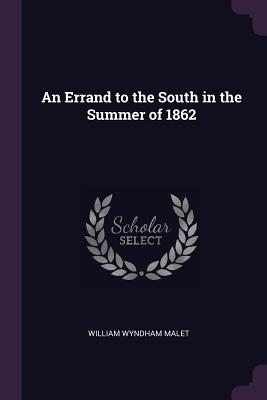 An Errand to the South in the Summer of 1862 - Malet, William Wyndham