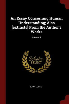 An Essay Concerning Human Understanding; Also [Extracts] from the Author's Works; Volume 1 - Locke, John