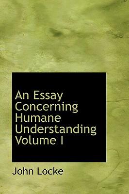 An Essay Concerning Humane Understanding Volume I - Locke, John