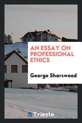 An Essay on Professional Ethics - Sharswood, George