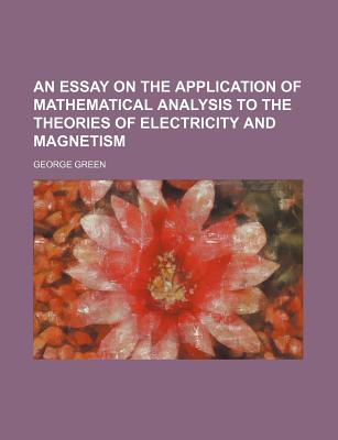 An Essay on the Application of Mathematical Analysis to the Theories of Electricity and Magnetism - Green, George