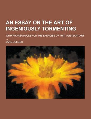 An Essay on the Art of Ingeniously Tormenting; With Proper Rules for the Exercise of That Pleasant Art .... - Collier, Jane