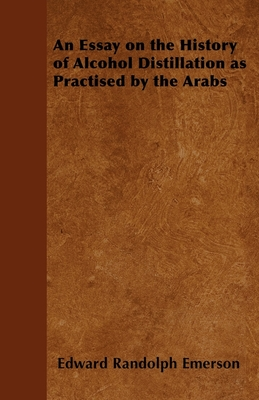 An Essay on the History of Alcohol Distillation as Practised by the Arabs - Emerson, Edward Randolph