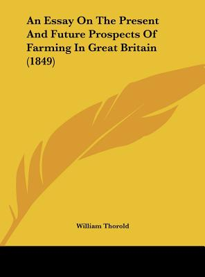 An Essay on the Present and Future Prospects of Farming in Great Britain (1849) - Thorold, William