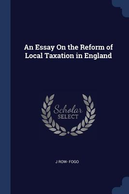An Essay on the Reform of Local Taxation in England - Fogo, J Row-