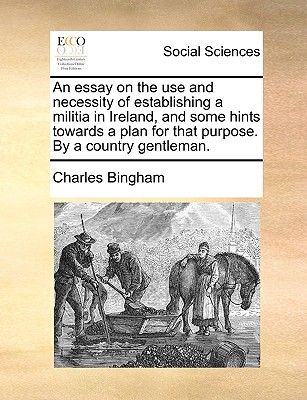 An Essay on the Use and Necessity of Establishing a Militia in Ireland, and Some Hints Towards a Plan for That Purpose. by a Country Gentleman. - Bingham, Charles